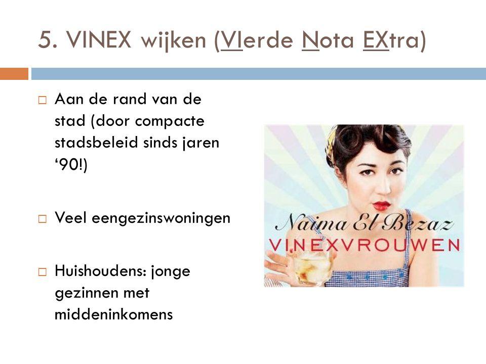 5. VINEX wijken (VIerde Nota EXtra)  Aan de rand van de stad (door compacte stadsbeleid sinds jaren '90!)  Veel eengezinswoningen  Huishoudens: jon