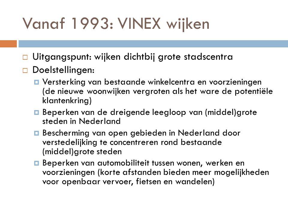 Vanaf 1993: VINEX wijken  Uitgangspunt: wijken dichtbij grote stadscentra  Doelstellingen:  Versterking van bestaande winkelcentra en voorzieningen (de nieuwe woonwijken vergroten als het ware de potentiële klantenkring)  Beperken van de dreigende leegloop van (middel)grote steden in Nederland  Bescherming van open gebieden in Nederland door verstedelijking te concentreren rond bestaande (middel)grote steden  Beperken van automobiliteit tussen wonen, werken en voorzieningen (korte afstanden bieden meer mogelijkheden voor openbaar vervoer, fietsen en wandelen)