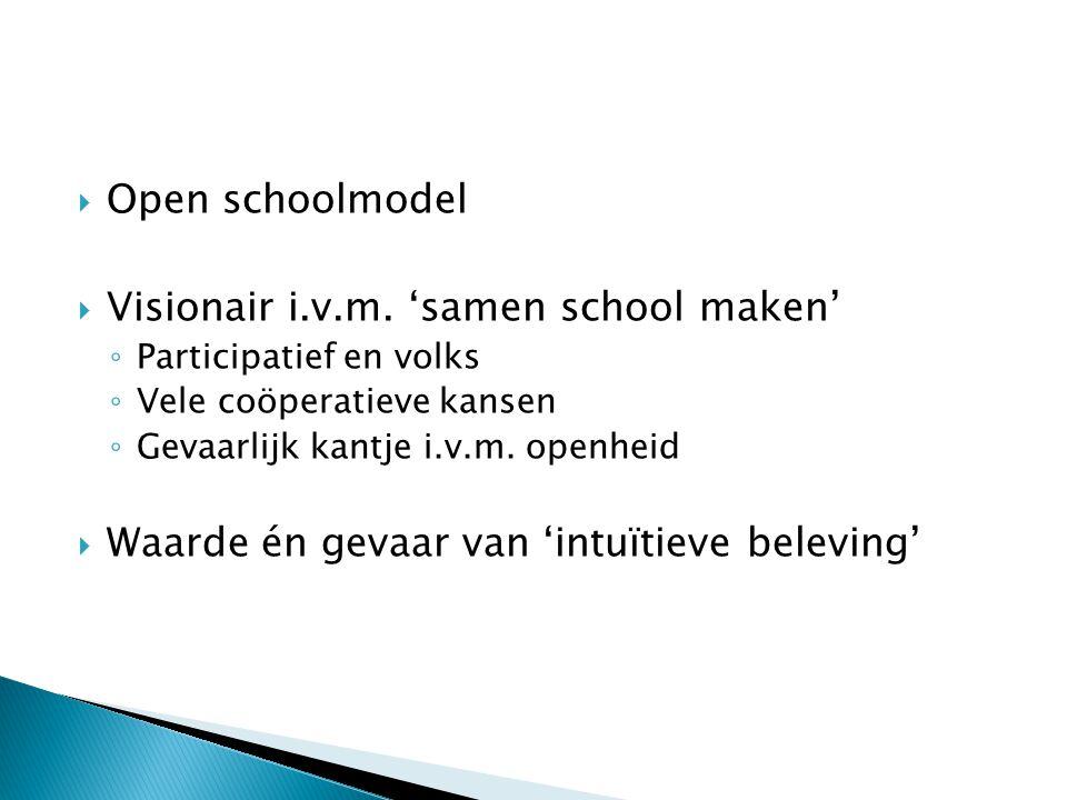  Open schoolmodel  Visionair i.v.m. 'samen school maken' ◦ Participatief en volks ◦ Vele coöperatieve kansen ◦ Gevaarlijk kantje i.v.m. openheid  W