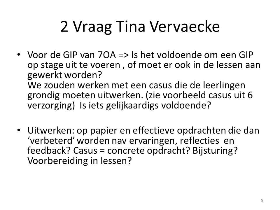 2 Vraag Tina Vervaecke Voor de GIP van 7OA => Is het voldoende om een GIP op stage uit te voeren, of moet er ook in de lessen aan gewerkt worden? We z