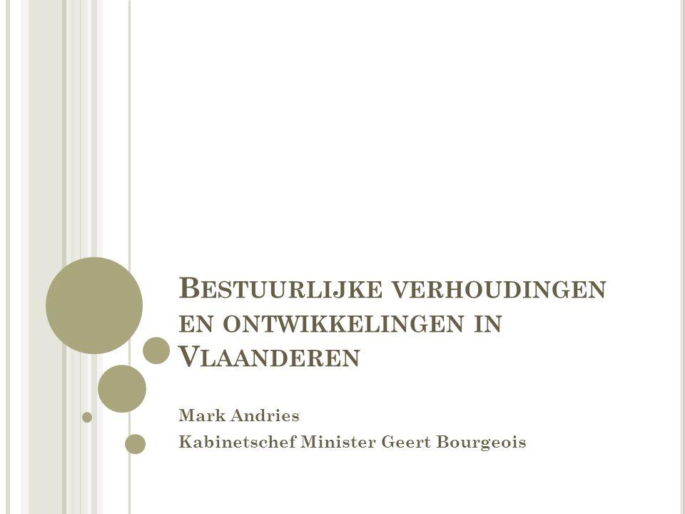 B ESTUURLIJKE VERHOUDINGEN EN ONTWIKKELINGEN IN V LAANDEREN Mark Andries Kabinetschef Minister Geert Bourgeois