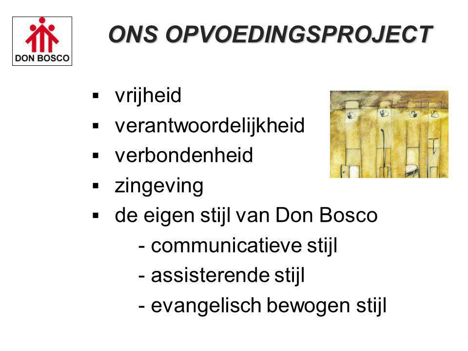  vrijheid  verantwoordelijkheid  verbondenheid  zingeving  de eigen stijl van Don Bosco - communicatieve stijl - assisterende stijl - evangelisch bewogen stijl ONS OPVOEDINGSPROJECT