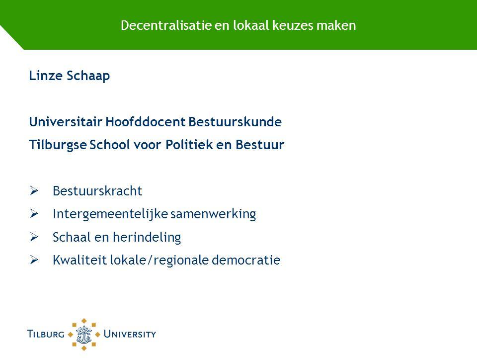Decentralisatie en lokaal keuzes maken Linze Schaap Universitair Hoofddocent Bestuurskunde Tilburgse School voor Politiek en Bestuur  Bestuurskracht  Intergemeentelijke samenwerking  Schaal en herindeling  Kwaliteit lokale/regionale democratie