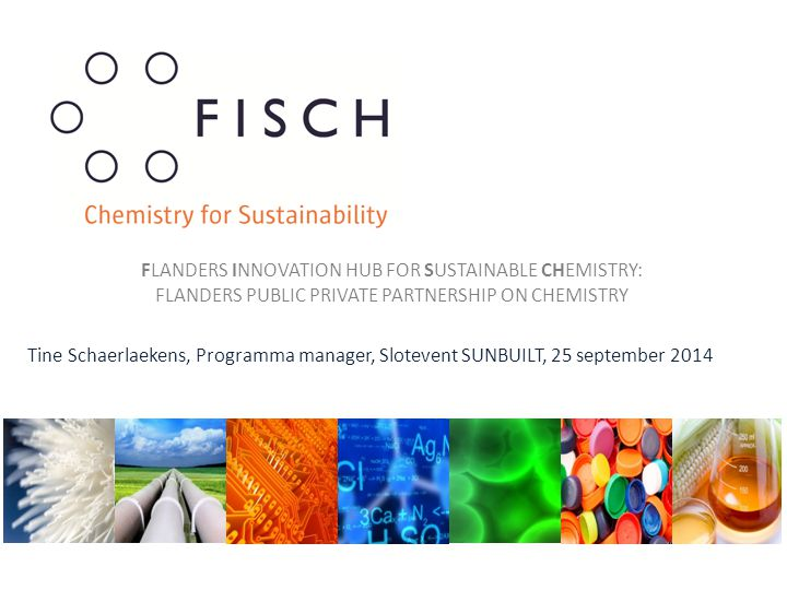 Tine Schaerlaekens, Programma manager, Slotevent SUNBUILT, 25 september 2014 FLANDERS INNOVATION HUB FOR SUSTAINABLE CHEMISTRY: FLANDERS PUBLIC PRIVATE PARTNERSHIP ON CHEMISTRY