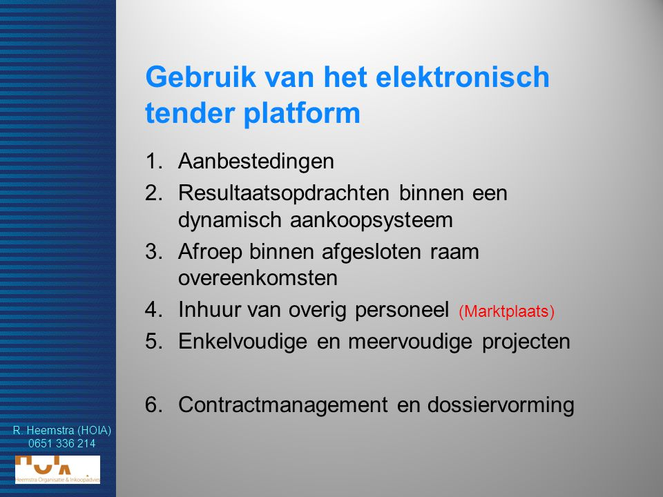 R. Heemstra (HOIA) 0651 336 214 Gebruik van het elektronisch tender platform 1.Aanbestedingen 2.Resultaatsopdrachten binnen een dynamisch aankoopsyste
