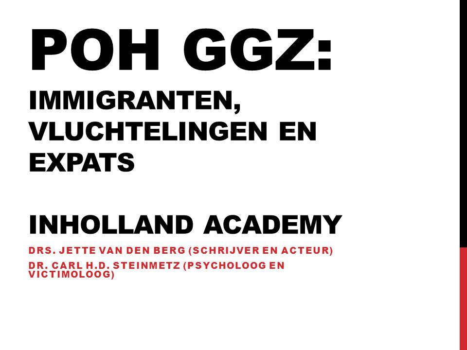 POH GGZ: IMMIGRANTEN, VLUCHTELINGEN EN EXPATS INHOLLAND ACADEMY DRS. JETTE VAN DEN BERG (SCHRIJVER EN ACTEUR) DR. CARL H.D. STEINMETZ (PSYCHOLOOG EN V