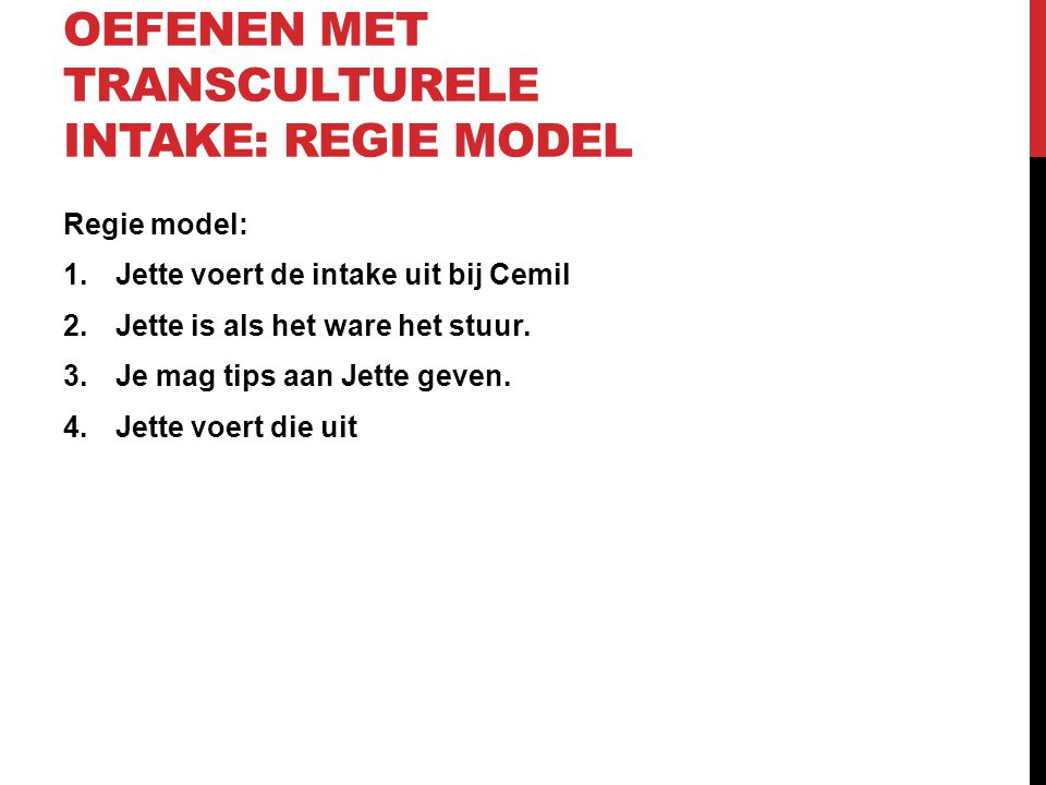 OEFENEN MET TRANSCULTURELE INTAKE: REGIE MODEL Regie model: 1.Jette voert de intake uit bij Cemil 2.Jette is als het ware het stuur. 3.Je mag tips aan