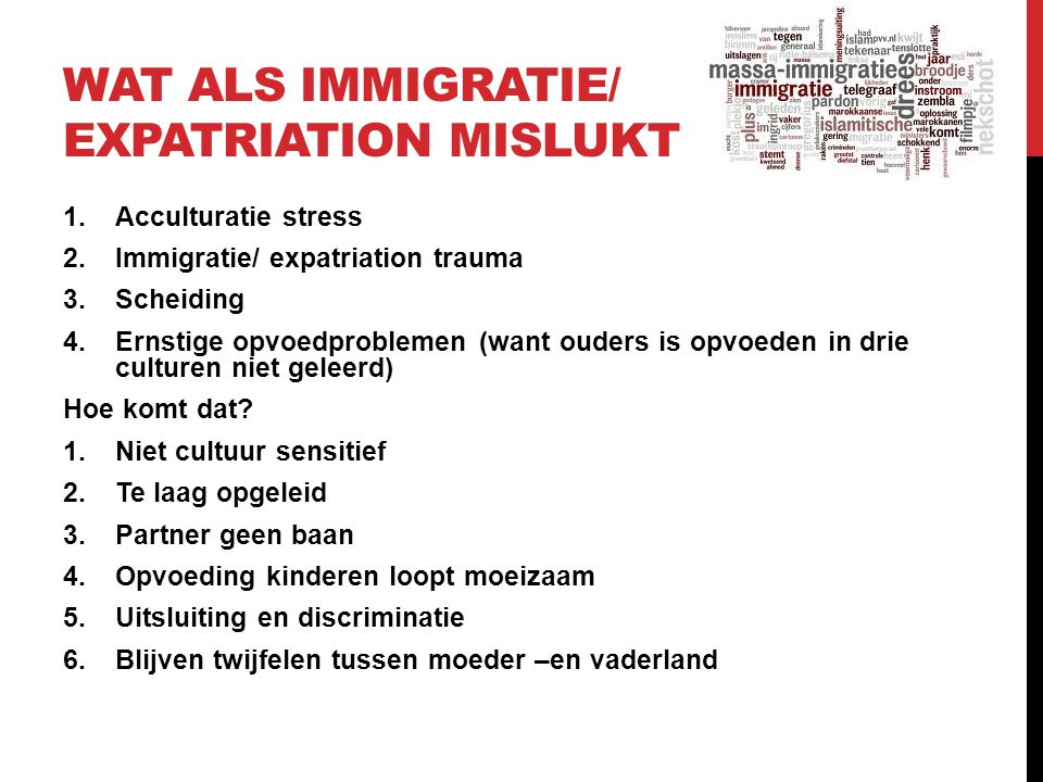 WAT ALS IMMIGRATIE/ EXPATRIATION MISLUKT 1.Acculturatie stress 2.Immigratie/ expatriation trauma 3.Scheiding 4.Ernstige opvoedproblemen (want ouders i