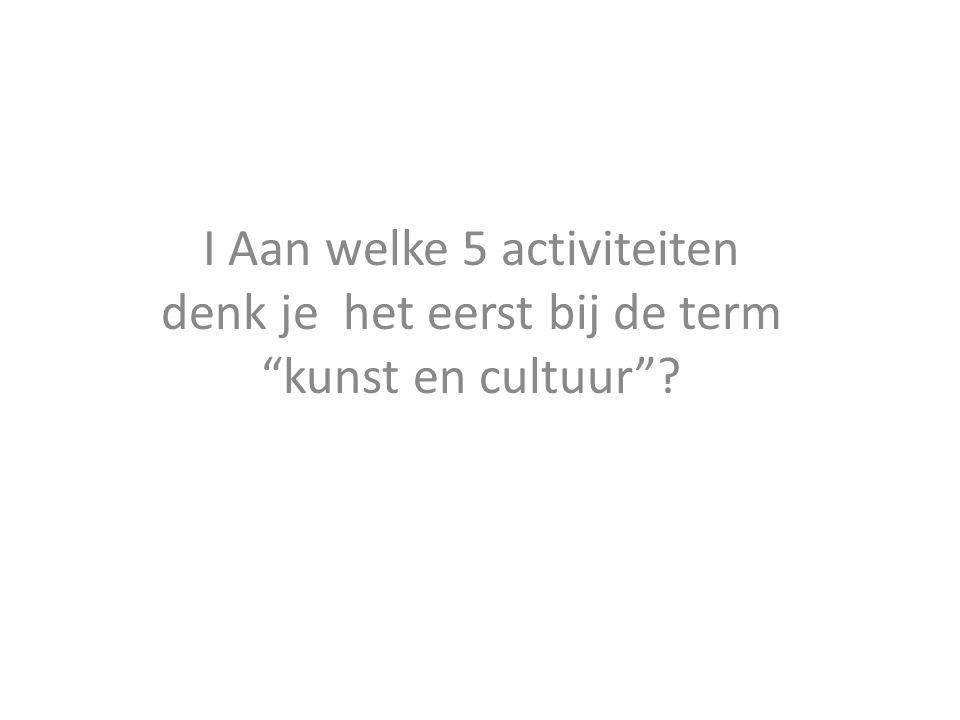 I Aan welke 5 activiteiten denk je het eerst bij de term kunst en cultuur