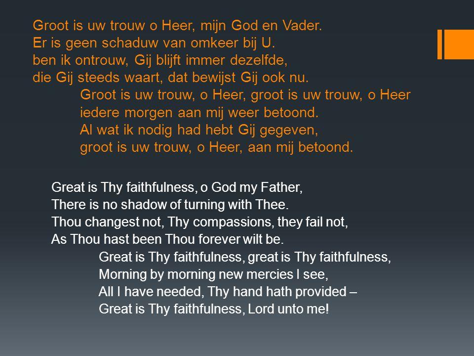 Groot is uw trouw o Heer, mijn God en Vader. Er is geen schaduw van omkeer bij U. ben ik ontrouw, Gij blijft immer dezelfde, die Gij steeds waart, dat