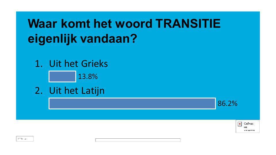 Waar komt het woord TRANSITIE eigenlijk vandaan? 1.Uit het Grieks 13.8% 2.Uit het Latijn 86.2%