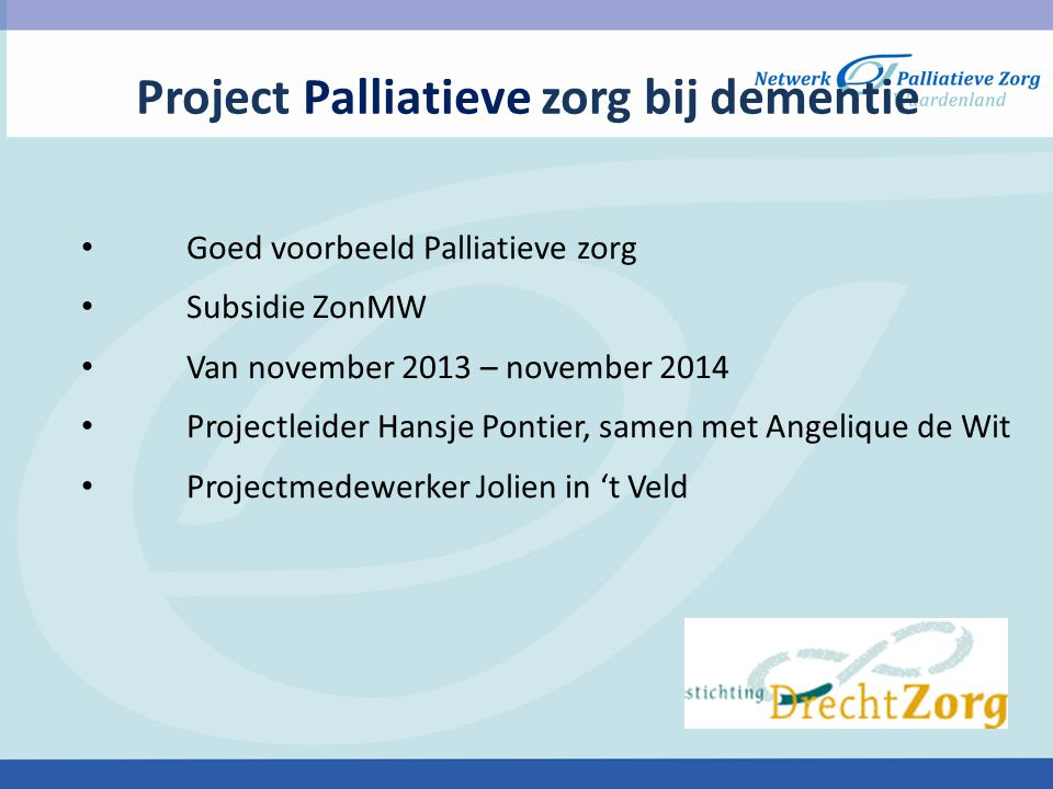 Project Palliatieve zorg bij dementie Goed voorbeeld Palliatieve zorg Subsidie ZonMW Van november 2013 – november 2014 Projectleider Hansje Pontier, s