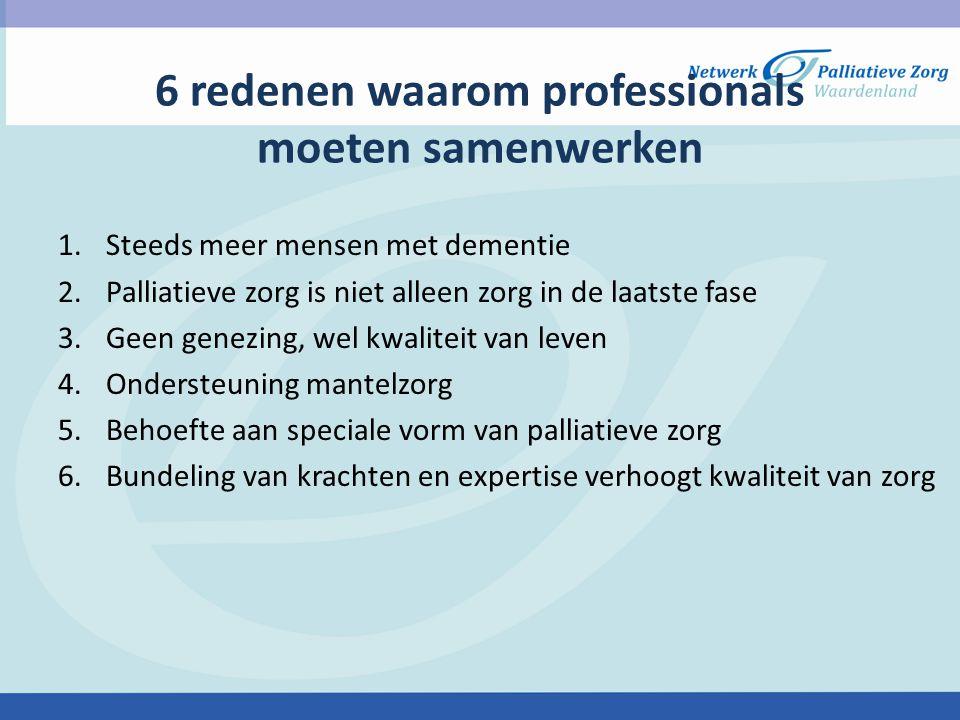 6 redenen waarom professionals moeten samenwerken 1.Steeds meer mensen met dementie 2.Palliatieve zorg is niet alleen zorg in de laatste fase 3.Geen g