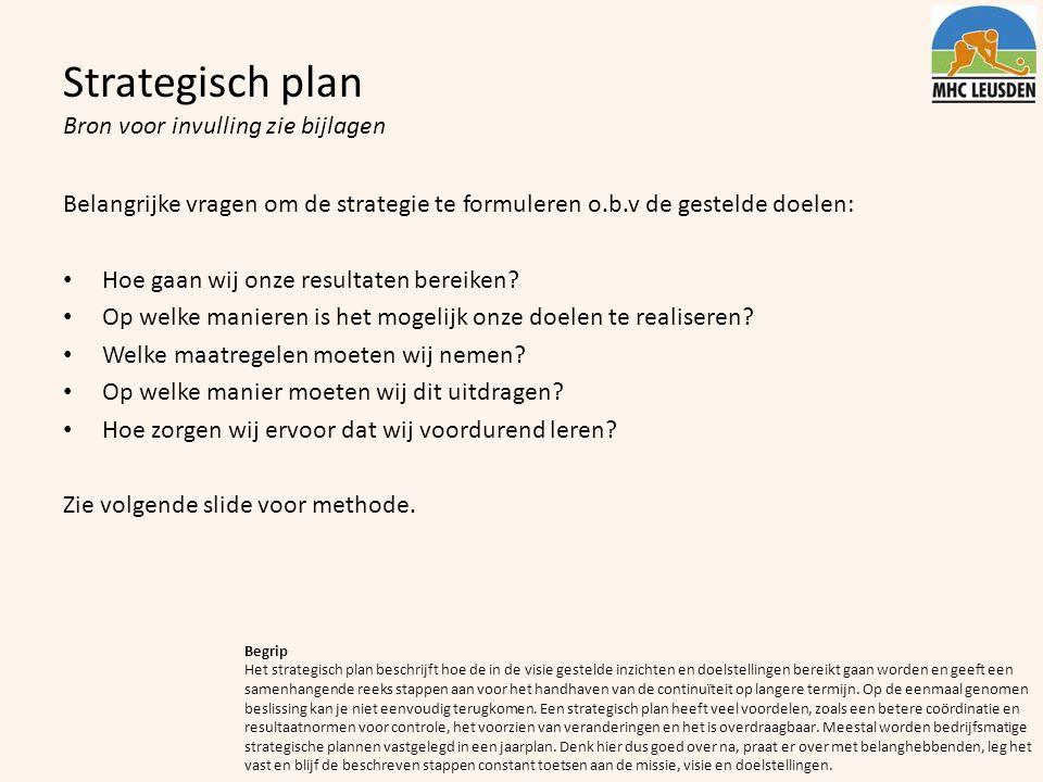 Strategisch plan Bron voor invulling zie bijlagen Belangrijke vragen om de strategie te formuleren o.b.v de gestelde doelen: Hoe gaan wij onze resulta