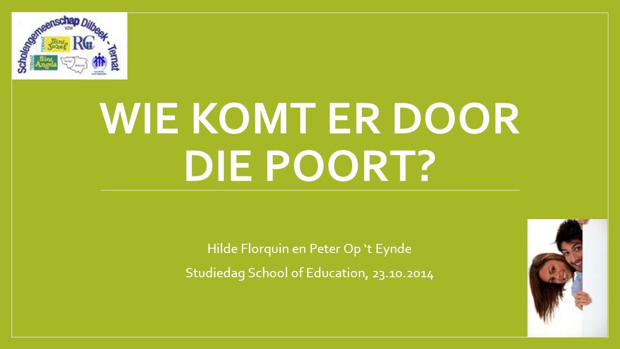 WIE KOMT ER DOOR DIE POORT? Hilde Florquin en Peter Op 't Eynde Studiedag School of Education, 23.10.2014