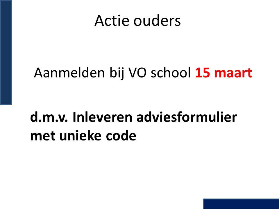 Actie ouders Aanmelden bij VO school 15 maart d.m.v. Inleveren adviesformulier met unieke code