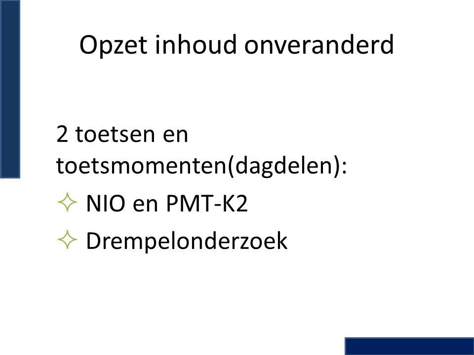 Opzet inhoud onveranderd 2 toetsen en toetsmomenten(dagdelen):  NIO en PMT-K2  Drempelonderzoek