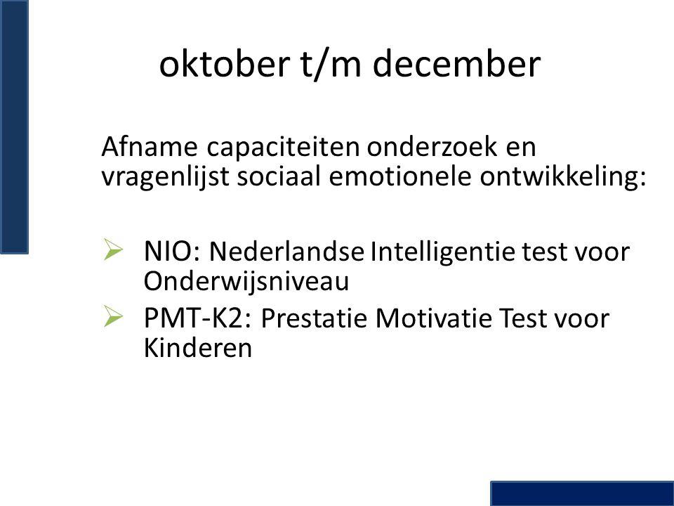 oktober t/m december Afname capaciteiten onderzoek en vragenlijst sociaal emotionele ontwikkeling:  NIO: Nederlandse Intelligentie test voor Onderwij