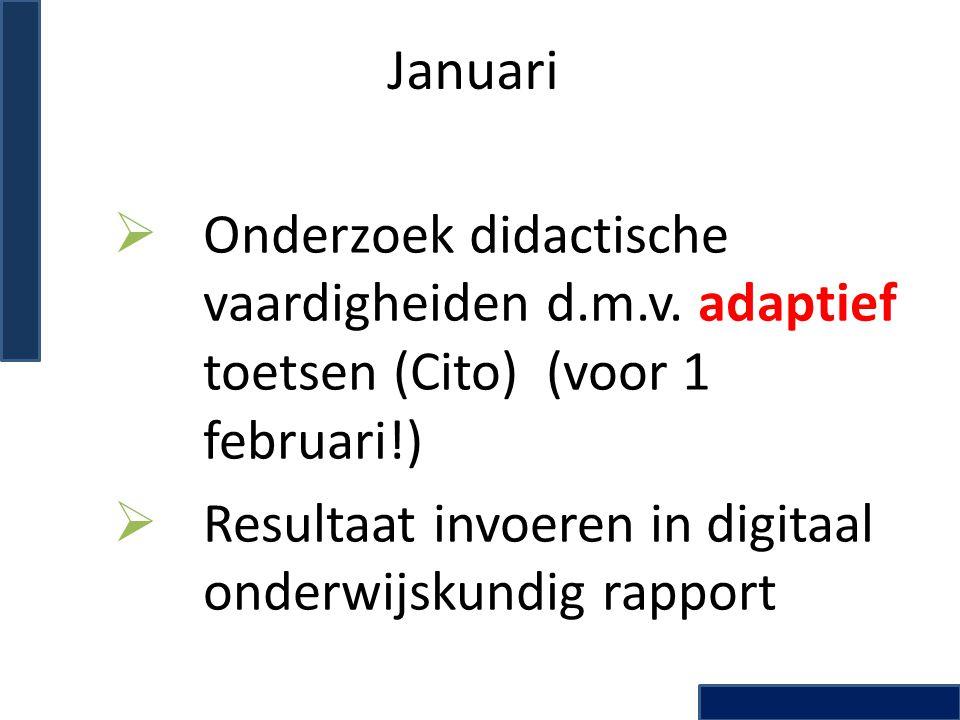 Januari  Onderzoek didactische vaardigheiden d.m.v. adaptief toetsen (Cito) (voor 1 februari!)  Resultaat invoeren in digitaal onderwijskundig rappo