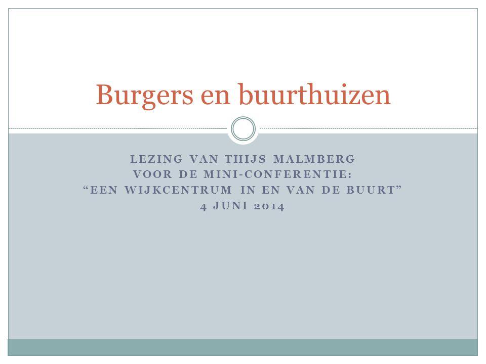 LEZING VAN THIJS MALMBERG VOOR DE MINI-CONFERENTIE: EEN WIJKCENTRUM IN EN VAN DE BUURT 4 JUNI 2014 Burgers en buurthuizen
