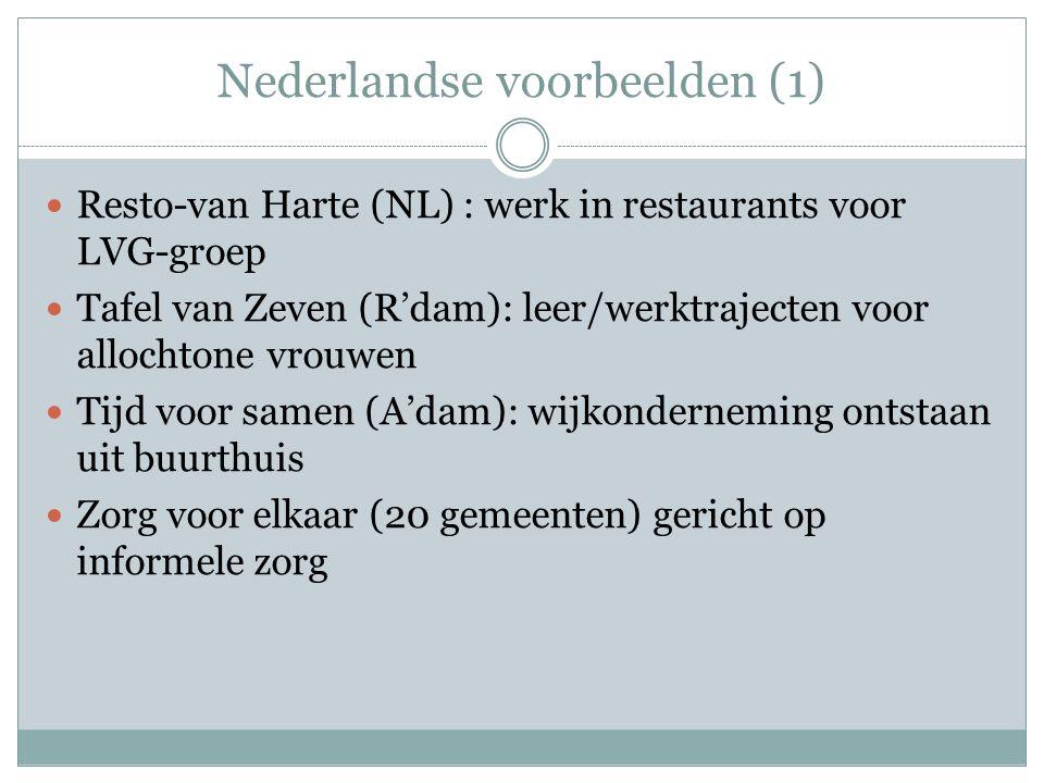 Nederlandse voorbeelden (1) Resto-van Harte (NL) : werk in restaurants voor LVG-groep Tafel van Zeven (R'dam): leer/werktrajecten voor allochtone vrouwen Tijd voor samen (A'dam): wijkonderneming ontstaan uit buurthuis Zorg voor elkaar (20 gemeenten) gericht op informele zorg