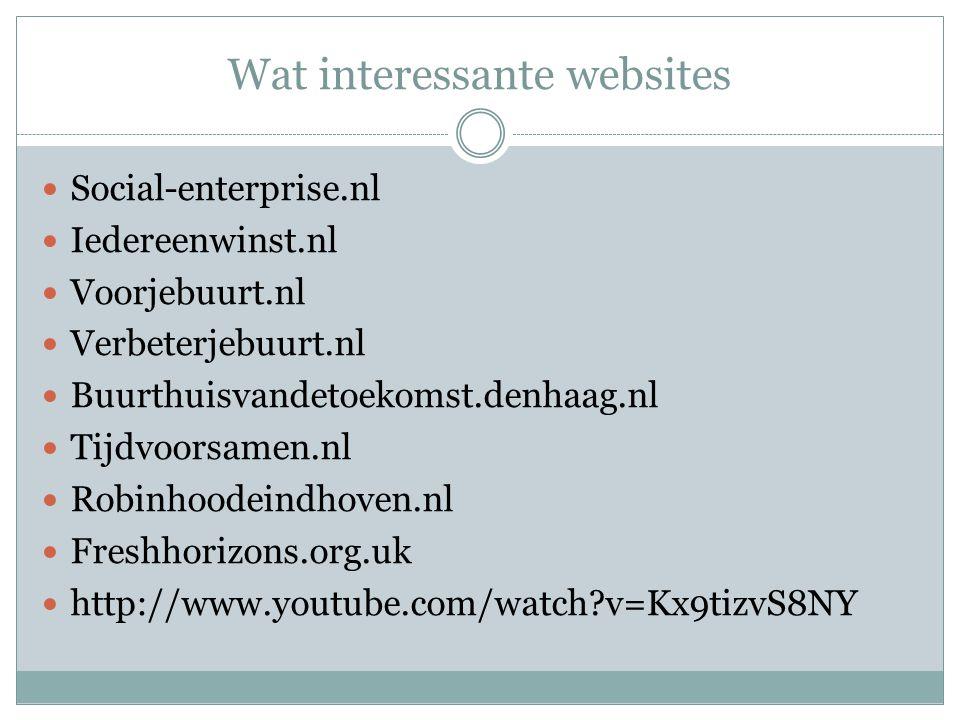 Wat interessante websites Social-enterprise.nl Iedereenwinst.nl Voorjebuurt.nl Verbeterjebuurt.nl Buurthuisvandetoekomst.denhaag.nl Tijdvoorsamen.nl Robinhoodeindhoven.nl Freshhorizons.org.uk http://www.youtube.com/watch v=Kx9tizvS8NY