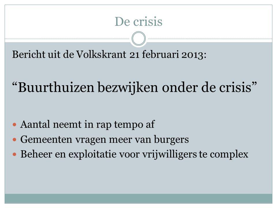 De crisis Bericht uit de Volkskrant 21 februari 2013: Buurthuizen bezwijken onder de crisis Aantal neemt in rap tempo af Gemeenten vragen meer van burgers Beheer en exploitatie voor vrijwilligers te complex