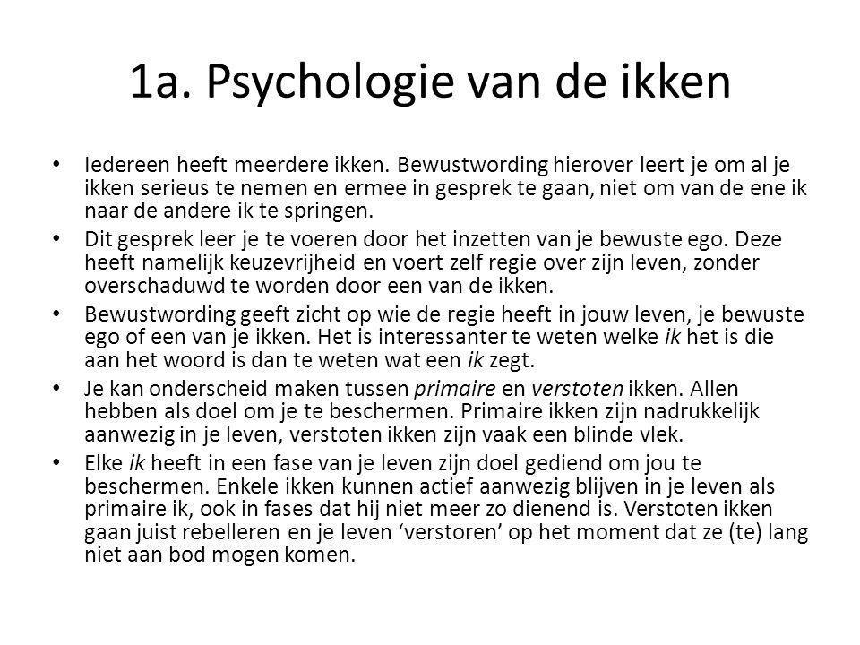1a. Psychologie van de ikken Iedereen heeft meerdere ikken. Bewustwording hierover leert je om al je ikken serieus te nemen en ermee in gesprek te gaa