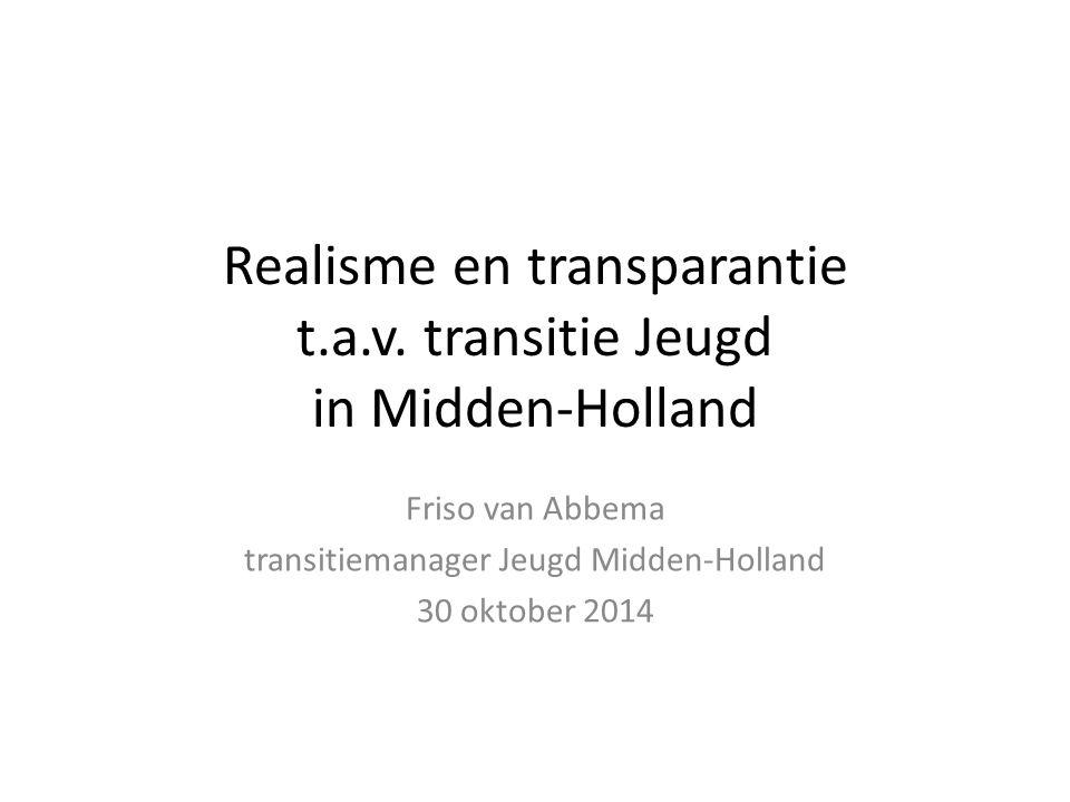 Realisme en transparantie t.a.v. transitie Jeugd in Midden-Holland Friso van Abbema transitiemanager Jeugd Midden-Holland 30 oktober 2014
