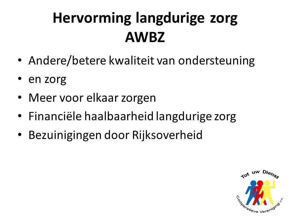 Hervorming langdurige zorg AWBZ Andere/betere kwaliteit van ondersteuning en zorg Meer voor elkaar zorgen Financiële haalbaarheid langdurige zorg Bezu