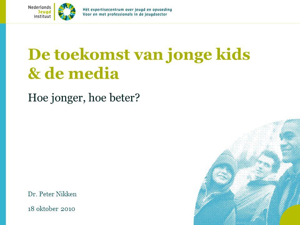 De toekomst van jonge kids & de media Hoe jonger, hoe beter? Dr. Peter Nikken 18 oktober 2010