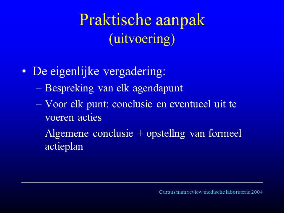 Cursus man review medische laboratoria 2004 Praktische aanpak (uitvoering) De eigenlijke vergadering: –Bespreking van elk agendapunt –Voor elk punt: conclusie en eventueel uit te voeren acties –Algemene conclusie + opstellng van formeel actieplan