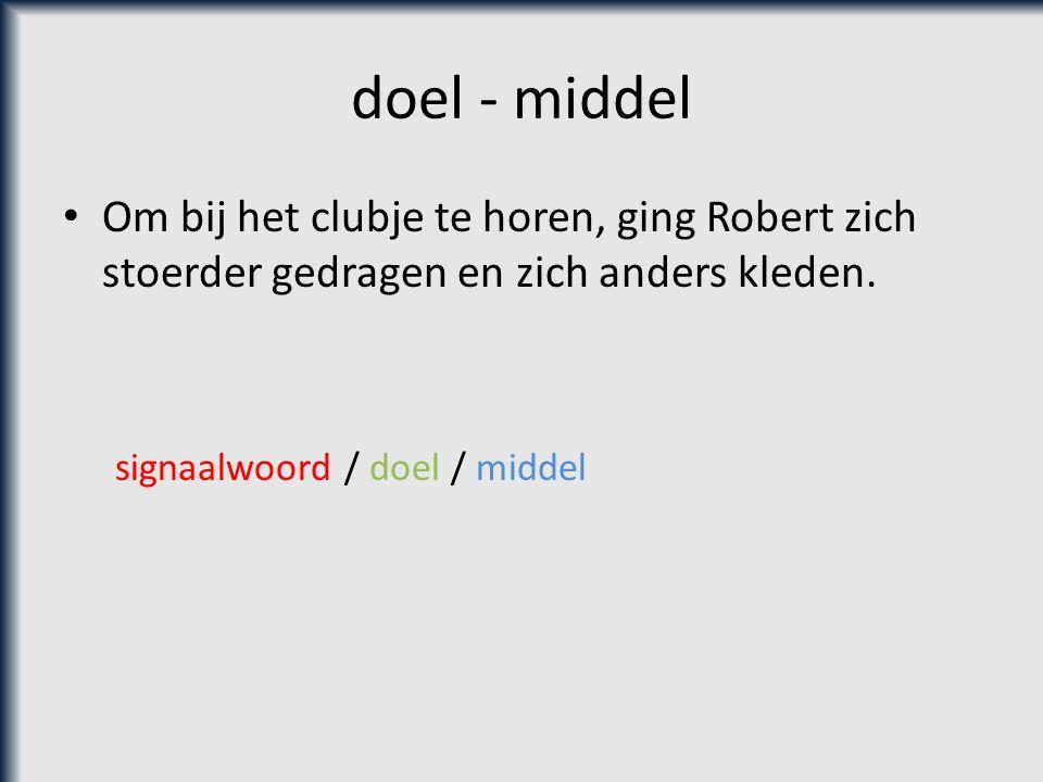 doel - middel Om bij het clubje te horen, ging Robert zich stoerder gedragen en zich anders kleden. signaalwoord / doel / middel