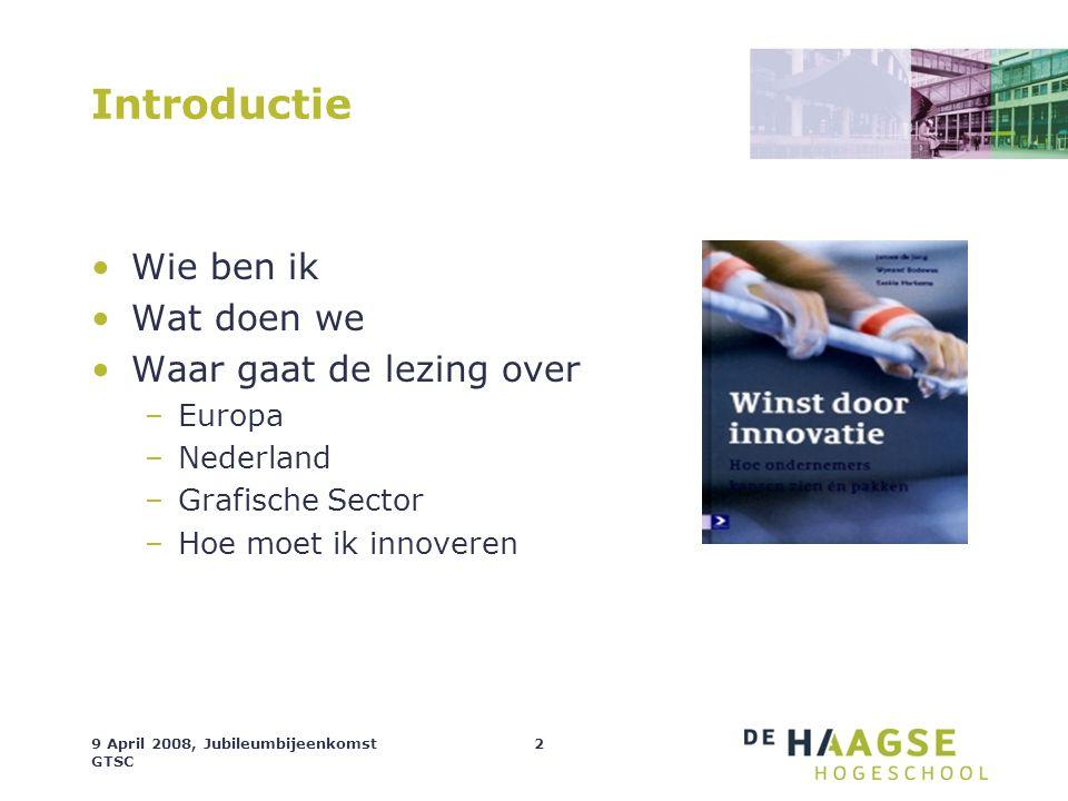 9 April 2008, Jubileumbijeenkomst GTSC 2 Introductie Wie ben ik Wat doen we Waar gaat de lezing over –Europa –Nederland –Grafische Sector –Hoe moet ik