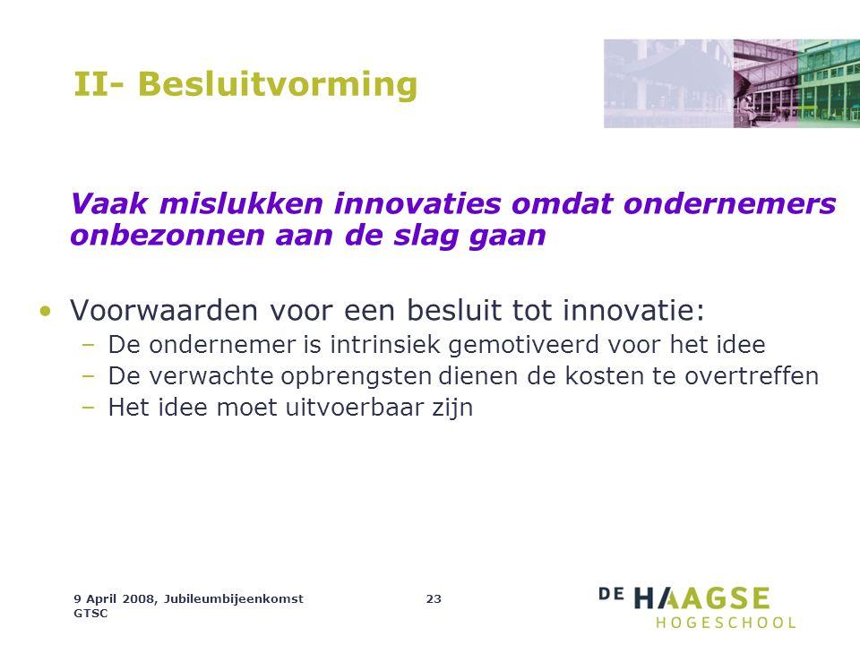9 April 2008, Jubileumbijeenkomst GTSC 23 II- Besluitvorming Vaak mislukken innovaties omdat ondernemers onbezonnen aan de slag gaan Voorwaarden voor