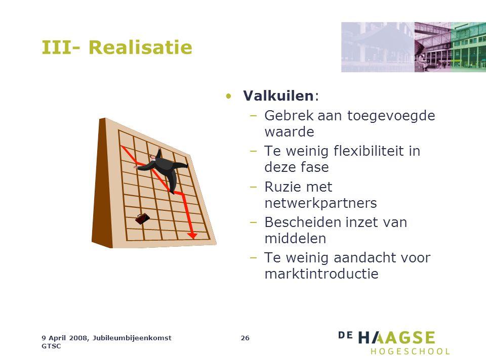 9 April 2008, Jubileumbijeenkomst GTSC 26 III- Realisatie Valkuilen: –Gebrek aan toegevoegde waarde –Te weinig flexibiliteit in deze fase –Ruzie met n