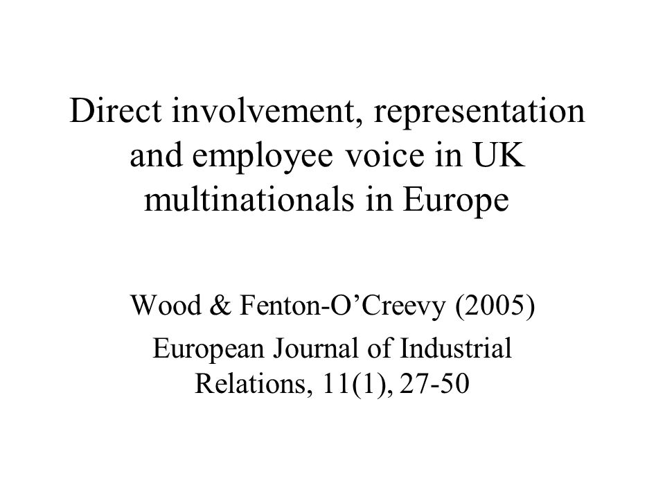 Direct involvement, representation and employee voice in UK multinationals in Europe Wood & Fenton-O'Creevy (2005) European Journal of Industrial Relations, 11(1), 27-50