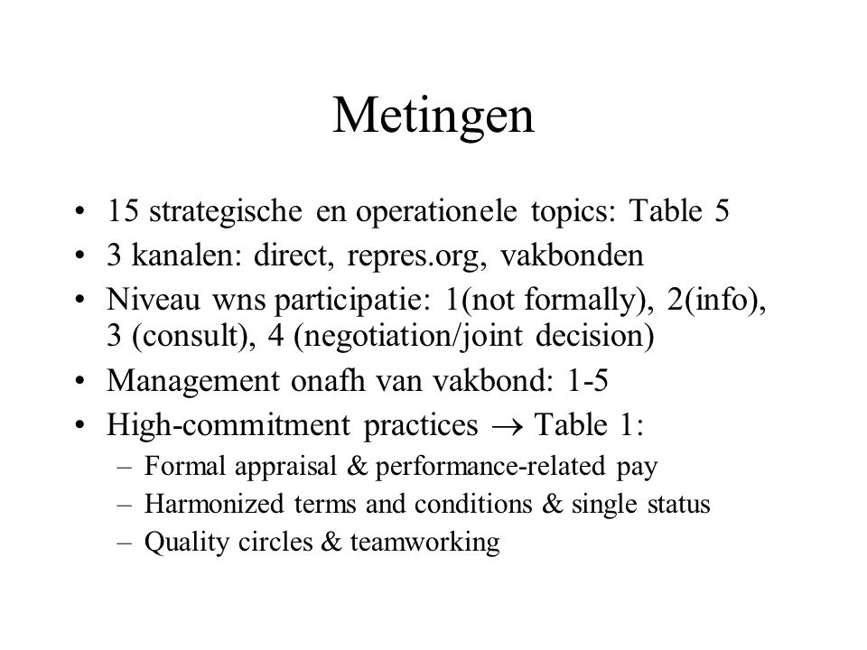 Metingen 15 strategische en operationele topics: Table 5 3 kanalen: direct, repres.org, vakbonden Niveau wns participatie: 1(not formally), 2(info), 3 (consult), 4 (negotiation/joint decision) Management onafh van vakbond: 1-5 High-commitment practices  Table 1: –Formal appraisal & performance-related pay –Harmonized terms and conditions & single status –Quality circles & teamworking