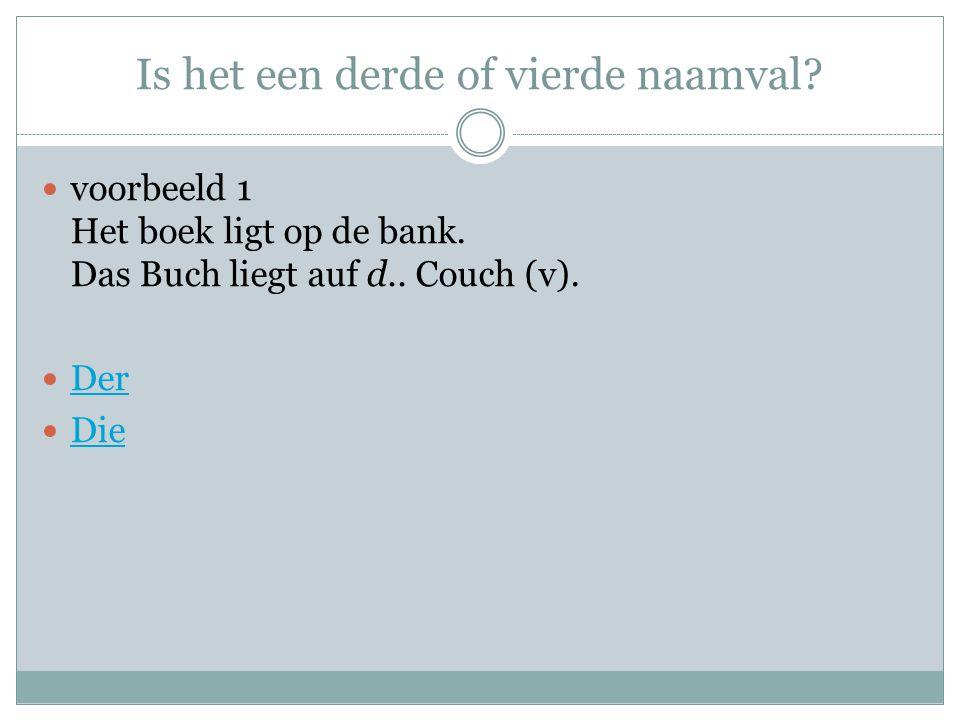 Is het een derde of vierde naamval? voorbeeld 1 Het boek ligt op de bank. Das Buch liegt auf d.. Couch (v). Der Die