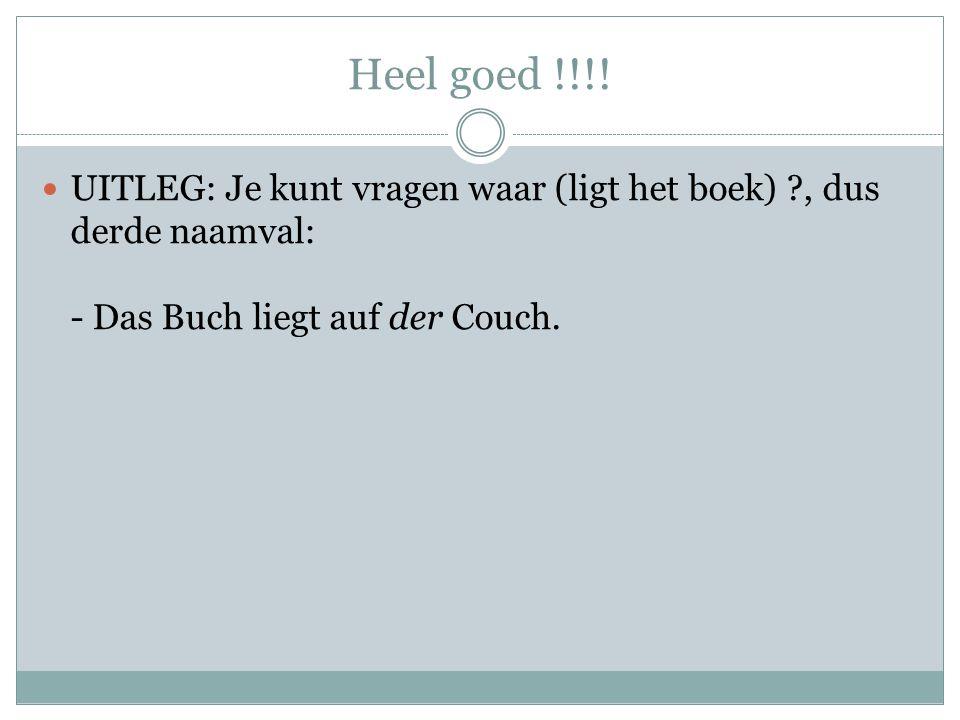 Heel goed !!!! UITLEG: Je kunt vragen waar (ligt het boek) ?, dus derde naamval: - Das Buch liegt auf der Couch.
