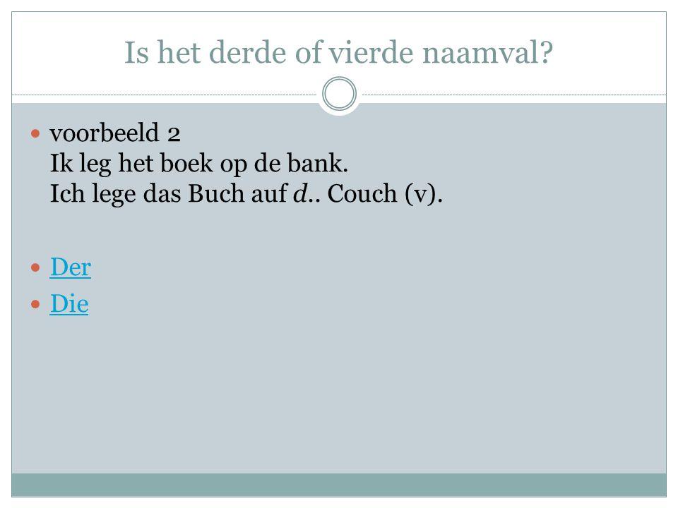 Is het derde of vierde naamval? voorbeeld 2 Ik leg het boek op de bank. Ich lege das Buch auf d.. Couch (v). Der Die