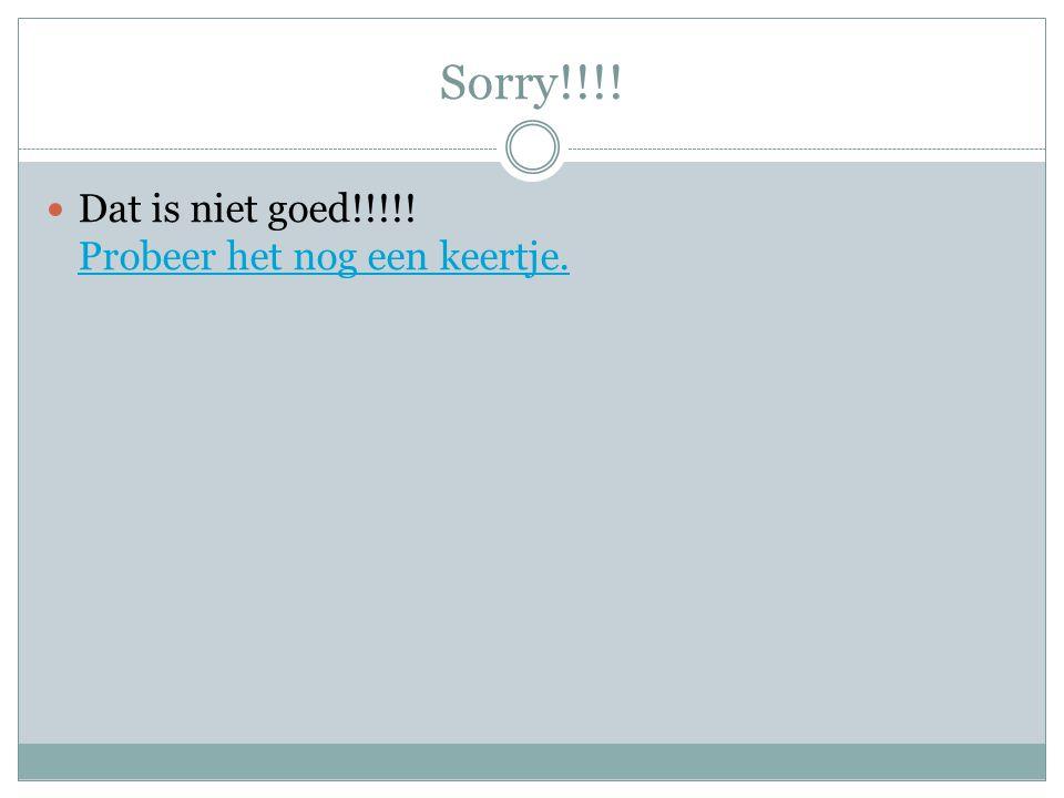 Sorry!!!! Dat is niet goed!!!!! Probeer het nog een keertje. Probeer het nog een keertje.