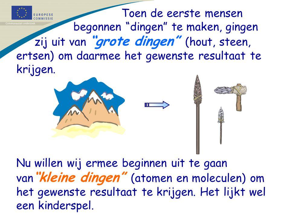 Toen de eerste mensen begonnen dingen te maken, gingen zij uit van grote dingen (hout, steen, ertsen) om daarmee het gewenste resultaat te krijgen.