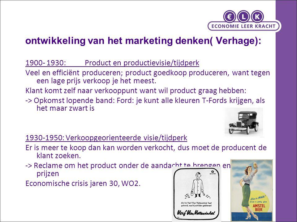 ontwikkeling van het marketing denken( Verhage): 1900- 1930:Product en productievisie/tijdperk Veel en efficiënt produceren; product goedkoop produceren, want tegen een lage prijs verkoop je het meest.