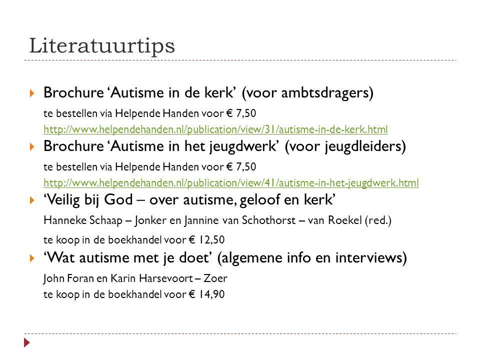 Literatuurtips  Brochure 'Autisme in de kerk' (voor ambtsdragers) te bestellen via Helpende Handen voor € 7,50 http://www.helpendehanden.nl/publication/view/31/autisme-in-de-kerk.html  Brochure 'Autisme in het jeugdwerk' (voor jeugdleiders) te bestellen via Helpende Handen voor € 7,50 http://www.helpendehanden.nl/publication/view/41/autisme-in-het-jeugdwerk.html  'Veilig bij God – over autisme, geloof en kerk' Hanneke Schaap – Jonker en Jannine van Schothorst – van Roekel (red.) te koop in de boekhandel voor € 12,50  'Wat autisme met je doet' (algemene info en interviews) John Foran en Karin Harsevoort – Zoer te koop in de boekhandel voor € 14,90