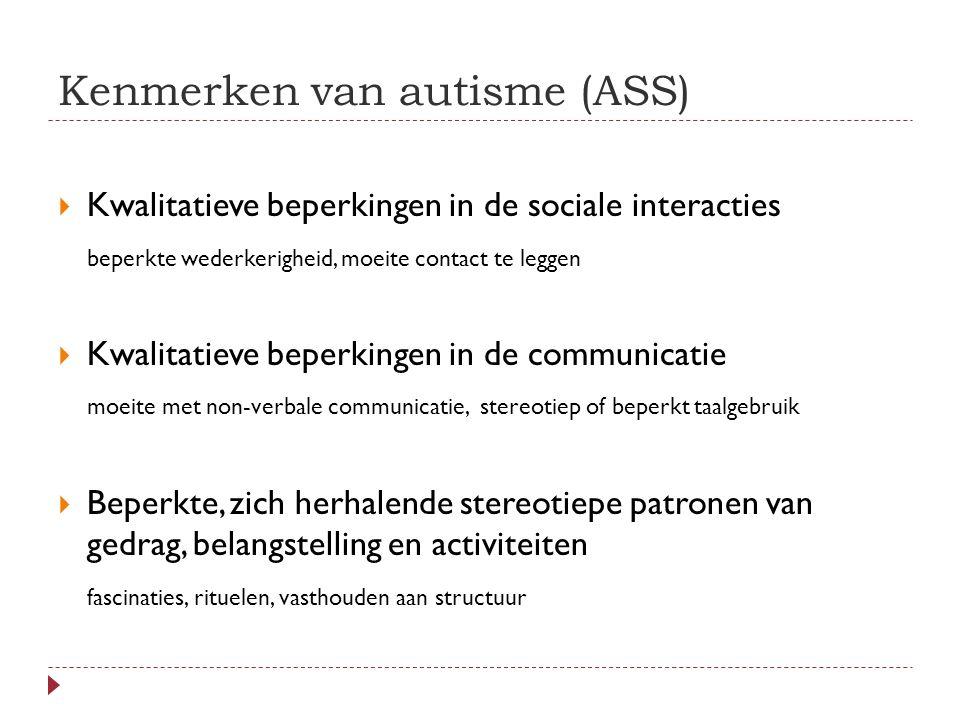 Kenmerken van autisme (ASS)  Kwalitatieve beperkingen in de sociale interacties beperkte wederkerigheid, moeite contact te leggen  Kwalitatieve beperkingen in de communicatie moeite met non-verbale communicatie, stereotiep of beperkt taalgebruik  Beperkte, zich herhalende stereotiepe patronen van gedrag, belangstelling en activiteiten fascinaties, rituelen, vasthouden aan structuur