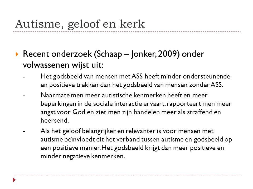 Autisme, geloof en kerk  Recent onderzoek (Schaap – Jonker, 2009) onder volwassenen wijst uit: - Het godsbeeld van mensen met ASS heeft minder ondersteunende en positieve trekken dan het godsbeeld van mensen zonder ASS.