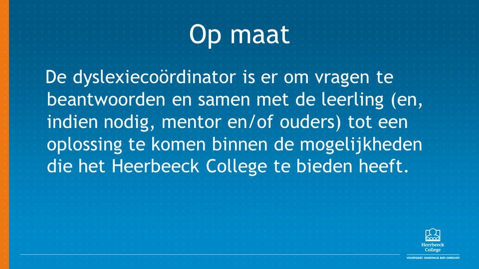 Op maat De dyslexiecoördinator is er om vragen te beantwoorden en samen met de leerling (en, indien nodig, mentor en/of ouders) tot een oplossing te komen binnen de mogelijkheden die het Heerbeeck College te bieden heeft.
