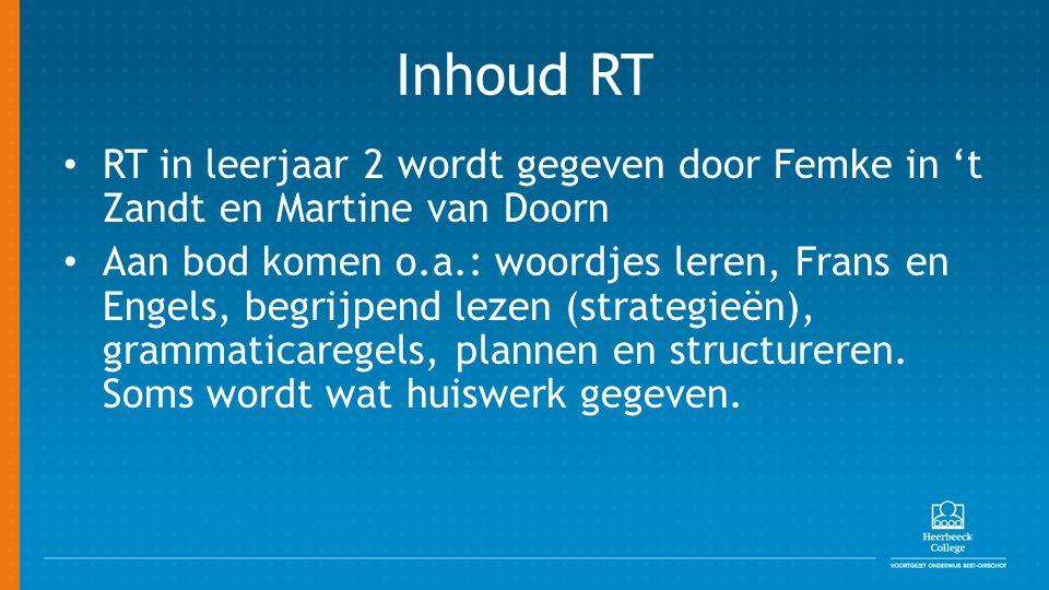 Inhoud RT RT in leerjaar 2 wordt gegeven door Femke in 't Zandt en Martine van Doorn Aan bod komen o.a.: woordjes leren, Frans en Engels, begrijpend lezen (strategieën), grammaticaregels, plannen en structureren.