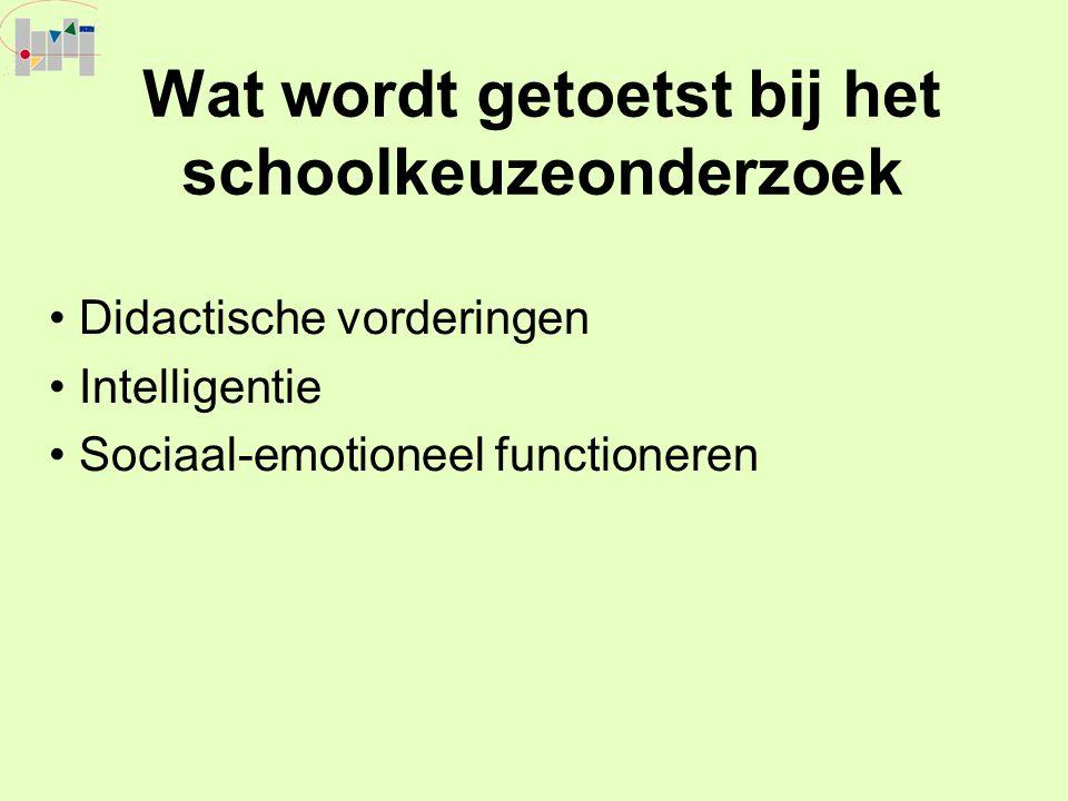 Wat wordt getoetst bij het schoolkeuzeonderzoek Didactische vorderingen Intelligentie Sociaal-emotioneel functioneren
